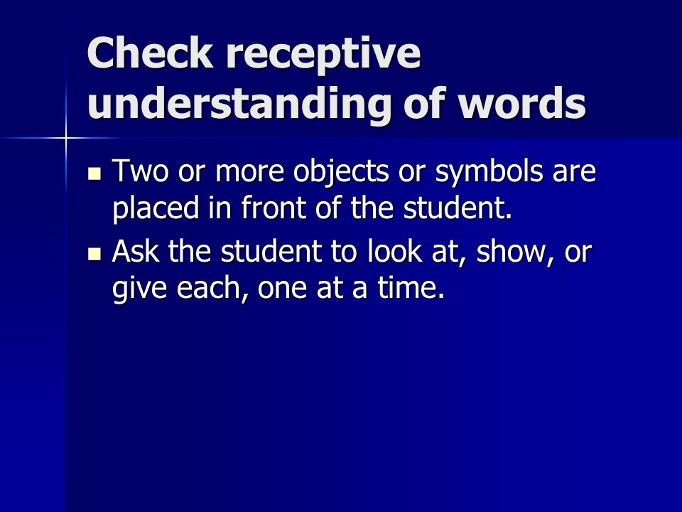 Check receptive understanding of words Two or more objects or symbols are placed in front of the student.