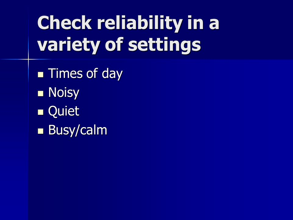 Check reliability in a variety of settings Times of day Times of day Noisy Noisy Quiet Quiet Busy/calm Busy/calm