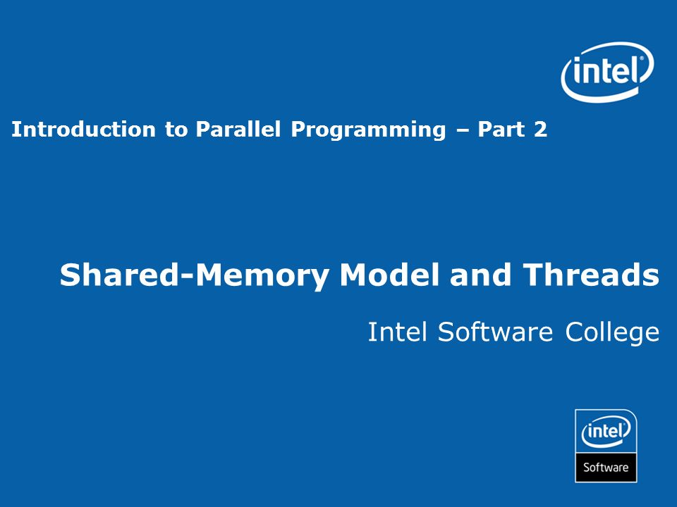 Shared-Memory Model and Threads Intel Software College Introduction to Parallel Programming – Part 2