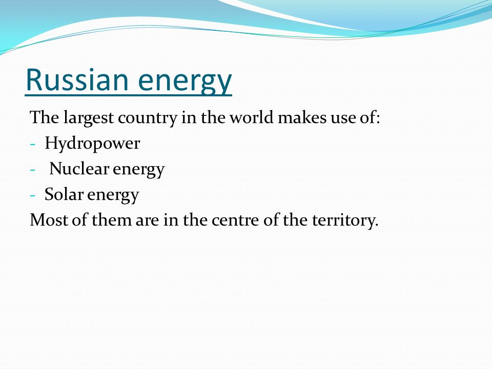 Russian energy The largest country in the world makes use of: - Hydropower - Nuclear energy - Solar energy Most of them are in the centre of the territory.