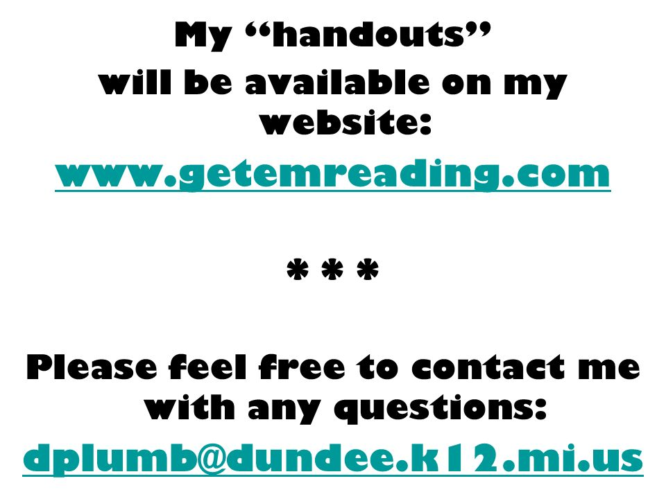 My handouts will be available on my website: www.getemreading.com * * * Please feel free to contact me with any questions: dplumb@dundee.k12.mi.us