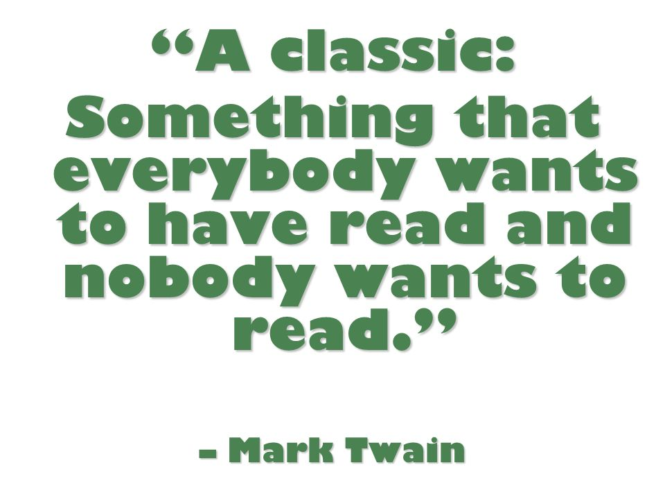 A classic: Something that everybody wants to have read and nobody wants to read. – Mark Twain