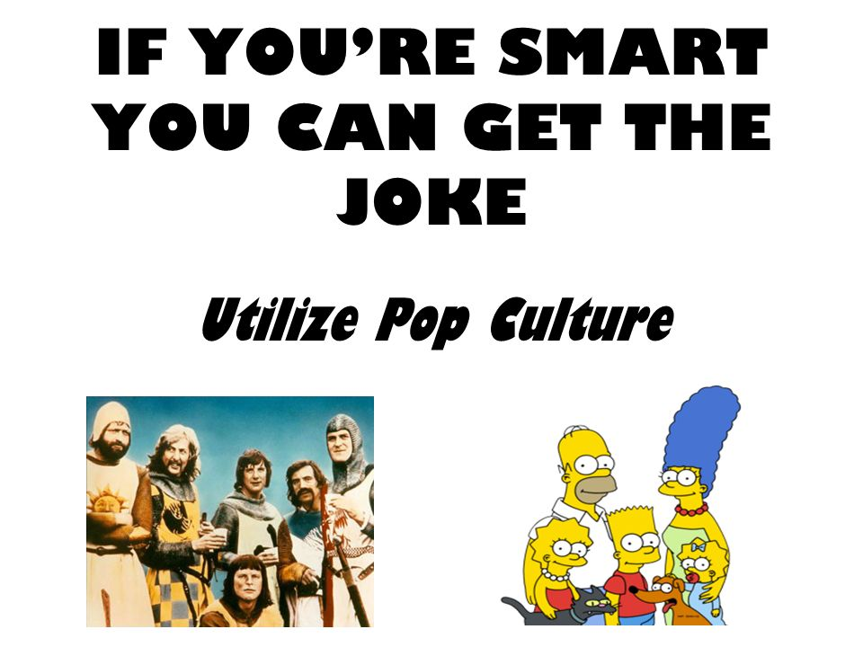 IF YOURE SMART YOU CAN GET THE JOKE Utilize Pop Culture