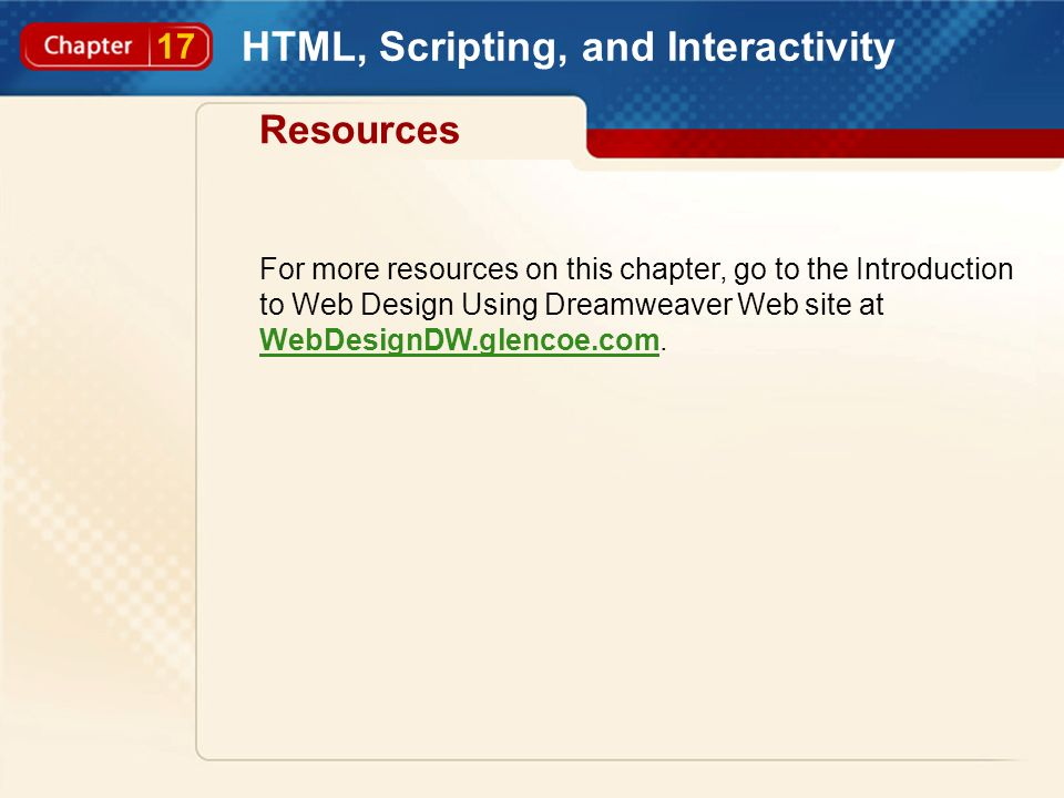 17 HTML, Scripting, and Interactivity Resources For more resources on this chapter, go to the Introduction to Web Design Using Dreamweaver Web site at WebDesignDW.glencoe.com.