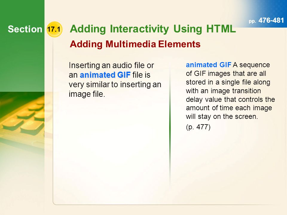 Section 17.1 Adding Interactivity Using HTML Adding Multimedia Elements animated GIF Inserting an audio file or an animated GIF file is very similar to inserting an image file.