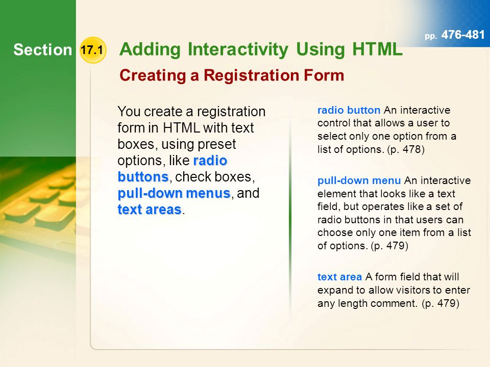 Section 17.1 Adding Interactivity Using HTML Creating a Registration Form radio buttons pull-down menus text areas You create a registration form in HTML with text boxes, using preset options, like radio buttons, check boxes, pull-down menus, and text areas.