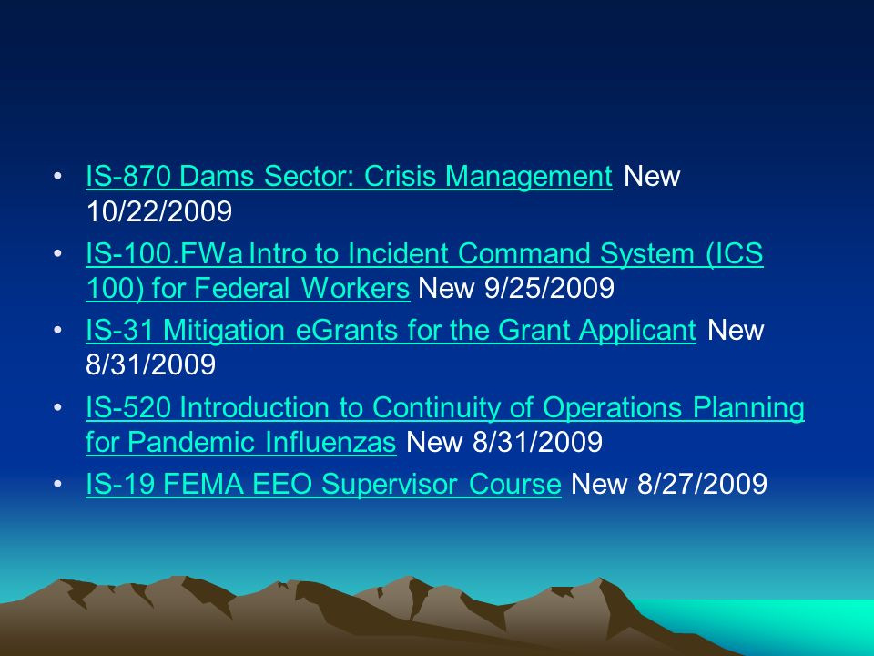 IS-870 Dams Sector: Crisis Management New 10/22/2009IS-870 Dams Sector: Crisis Management IS-100.FWa Intro to Incident Command System (ICS 100) for Federal Workers New 9/25/2009IS-100.FWa Intro to Incident Command System (ICS 100) for Federal Workers IS-31 Mitigation eGrants for the Grant Applicant New 8/31/2009IS-31 Mitigation eGrants for the Grant Applicant IS-520 Introduction to Continuity of Operations Planning for Pandemic Influenzas New 8/31/2009IS-520 Introduction to Continuity of Operations Planning for Pandemic Influenzas IS-19 FEMA EEO Supervisor Course New 8/27/2009IS-19 FEMA EEO Supervisor Course