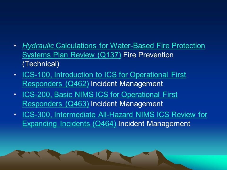 Hydraulic Calculations for Water-Based Fire Protection Systems Plan Review (Q137) Fire Prevention (Technical)Hydraulic Calculations for Water-Based Fire Protection Systems Plan Review (Q137) ICS-100, Introduction to ICS for Operational First Responders (Q462) Incident ManagementICS-100, Introduction to ICS for Operational First Responders (Q462) ICS-200, Basic NIMS ICS for Operational First Responders (Q463) Incident ManagementICS-200, Basic NIMS ICS for Operational First Responders (Q463) ICS-300, Intermediate All-Hazard NIMS ICS Review for Expanding Incidents (Q464) Incident ManagementICS-300, Intermediate All-Hazard NIMS ICS Review for Expanding Incidents (Q464)