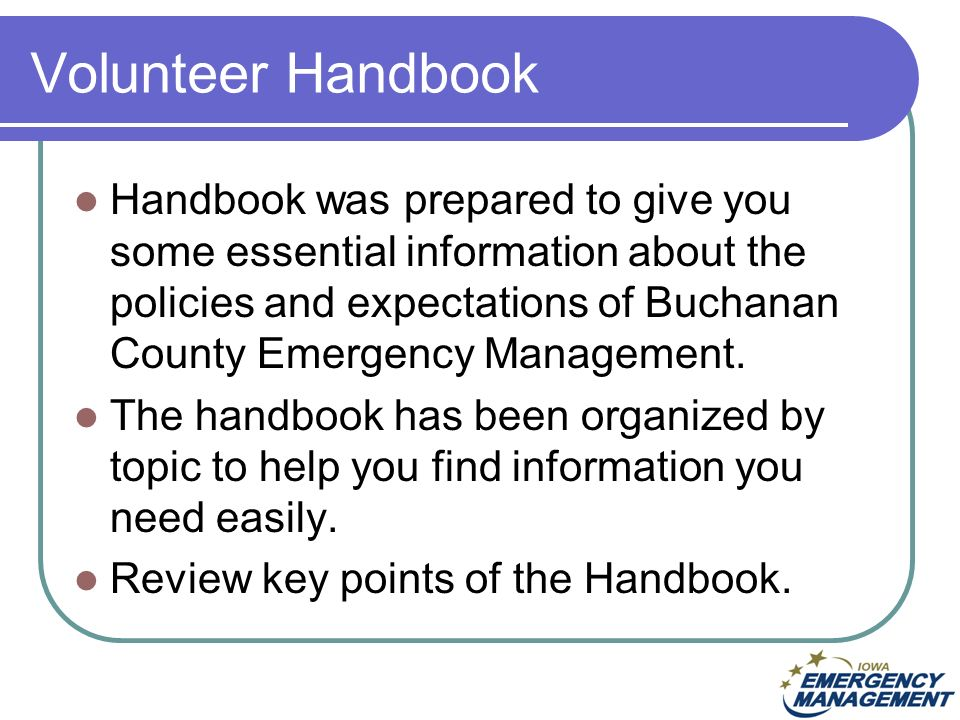 Volunteer Handbook Handbook was prepared to give you some essential information about the policies and expectations of Buchanan County Emergency Management.