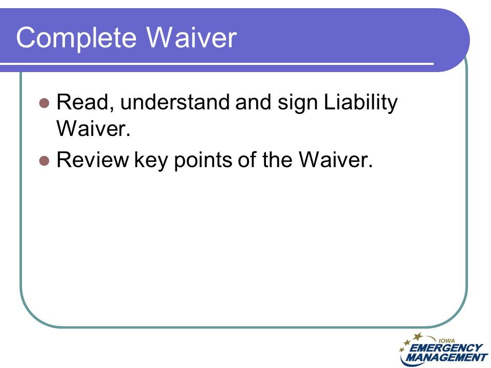 Complete Waiver Read, understand and sign Liability Waiver. Review key points of the Waiver.