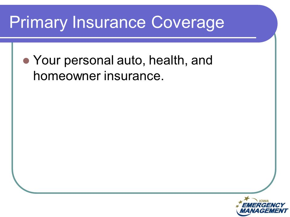 Primary Insurance Coverage Your personal auto, health, and homeowner insurance.