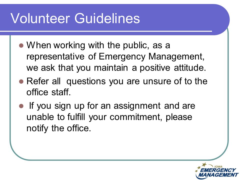 Volunteer Guidelines When working with the public, as a representative of Emergency Management, we ask that you maintain a positive attitude.