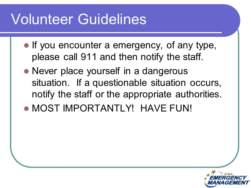 Volunteer Guidelines If you encounter a emergency, of any type, please call 911 and then notify the staff.