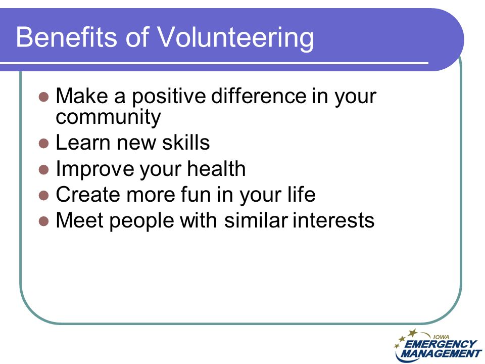 Make a positive difference in your community Learn new skills Improve your health Create more fun in your life Meet people with similar interests Benefits of Volunteering