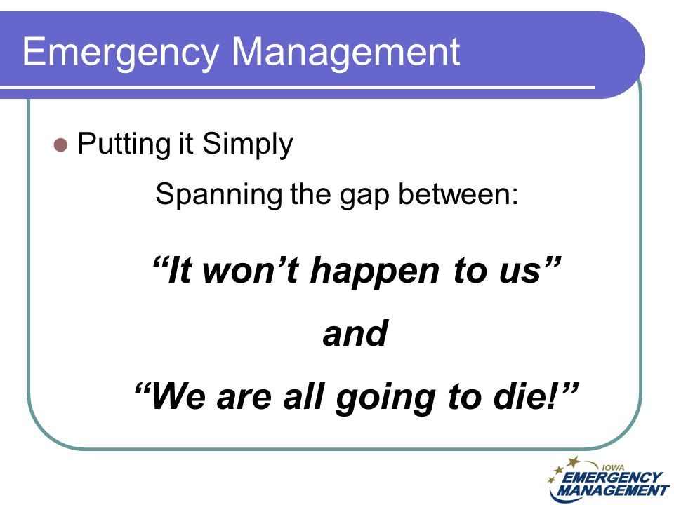 Emergency Management Putting it Simply Spanning the gap between: It wont happen to us and We are all going to die!