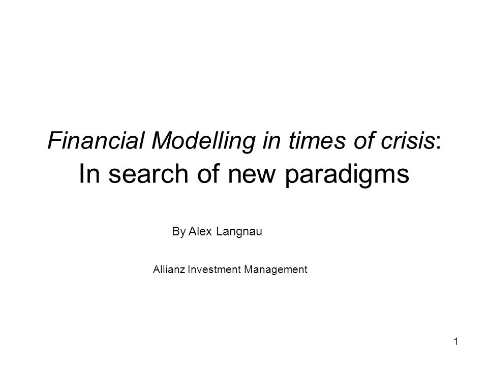 1 Financial Modelling in times of crisis: In search of new paradigms By Alex Langnau Allianz Investment Management