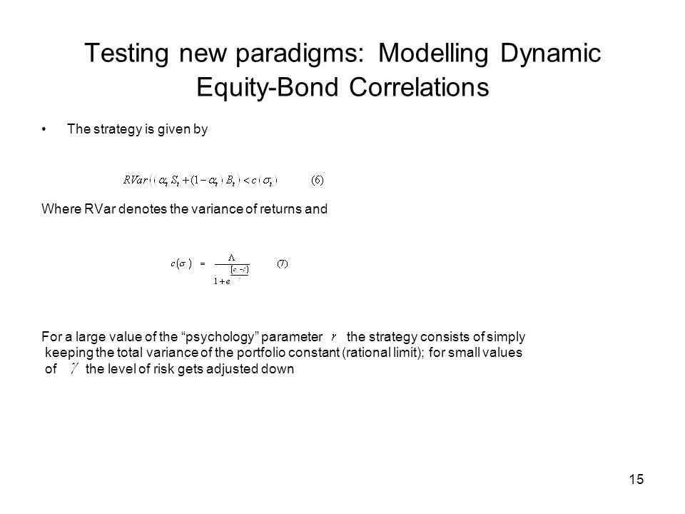 15 Testing new paradigms: Modelling Dynamic Equity-Bond Correlations The strategy is given by Where RVar denotes the variance of returns and For a large value of the psychology parameter the strategy consists of simply keeping the total variance of the portfolio constant (rational limit); for small values of the level of risk gets adjusted down