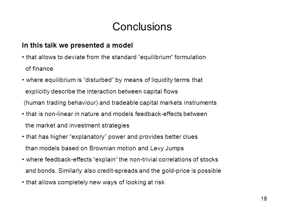 18 Conclusions In this talk we presented a model that allows to deviate from the standard equilibrium formulation of finance where equilibrium is disturbed by means of liquidity terms that explicitly describe the interaction between capital flows (human trading behaviour) and tradeable capital markets instruments that is non-linear in nature and models feedback-effects between the market and investment strategies that has higher explanatory power and provides better clues than models based on Brownian motion and Levy Jumps where feedback-effects explain the non-trivial correlations of stocks and bonds.