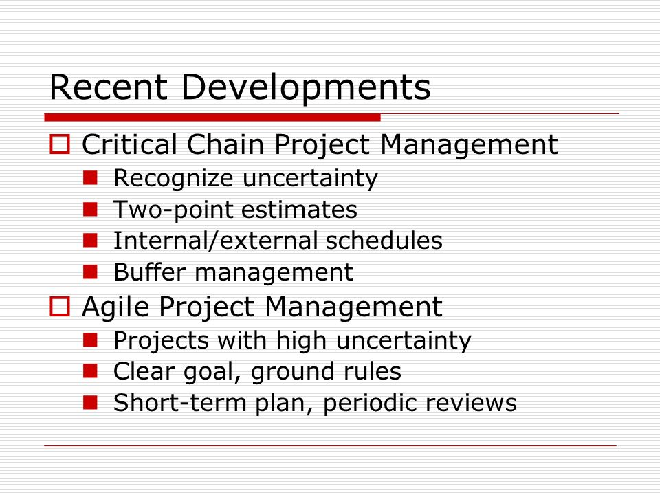 Recent Developments Critical Chain Project Management Recognize uncertainty Two-point estimates Internal/external schedules Buffer management Agile Project Management Projects with high uncertainty Clear goal, ground rules Short-term plan, periodic reviews