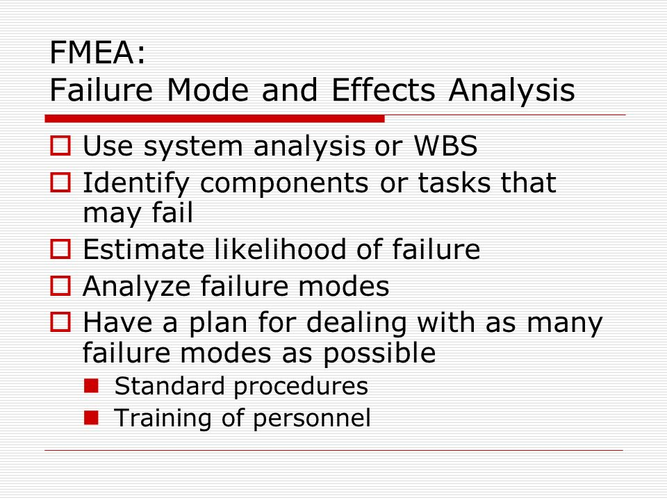 FMEA: Failure Mode and Effects Analysis Use system analysis or WBS Identify components or tasks that may fail Estimate likelihood of failure Analyze failure modes Have a plan for dealing with as many failure modes as possible Standard procedures Training of personnel