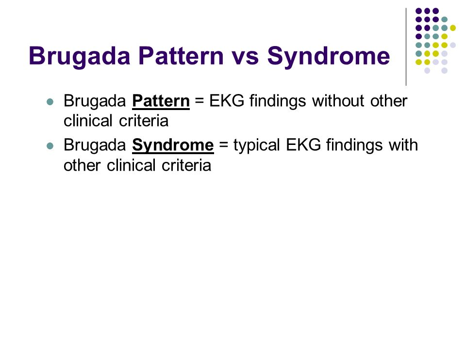 Brugada Pattern vs Syndrome Brugada Pattern = EKG findings without other clinical criteria Brugada Syndrome = typical EKG findings with other clinical criteria