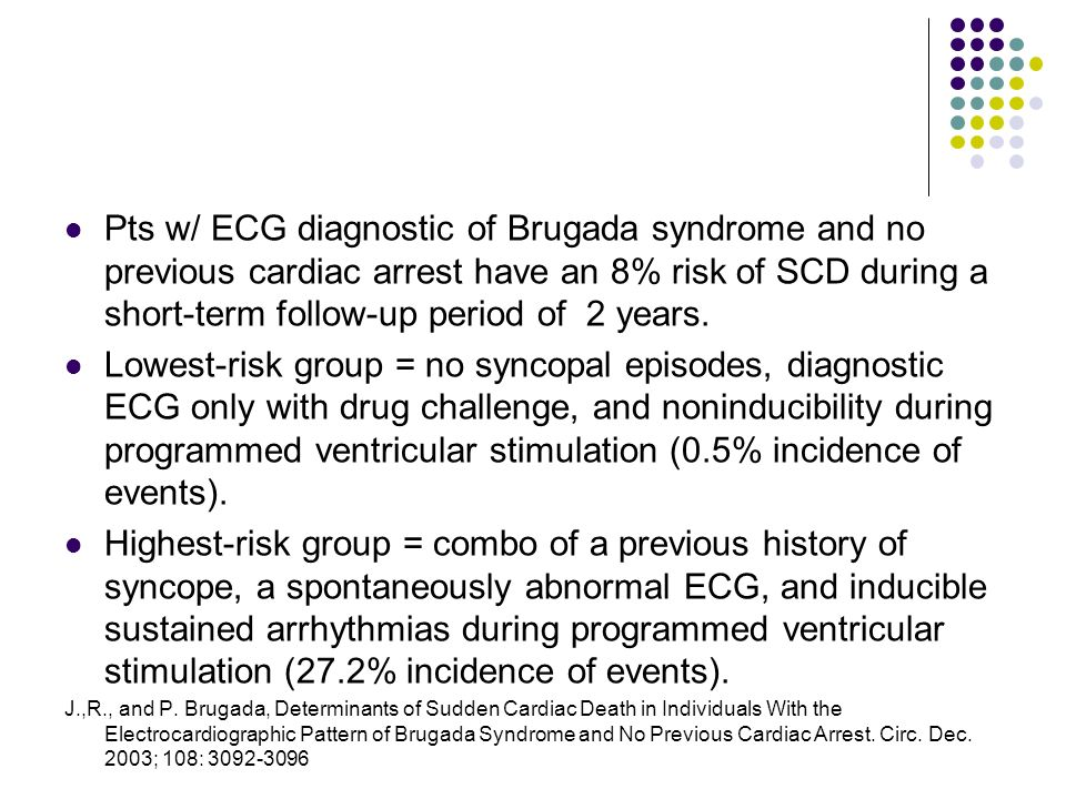 Pts w/ ECG diagnostic of Brugada syndrome and no previous cardiac arrest have an 8% risk of SCD during a short-term follow-up period of 2 years.