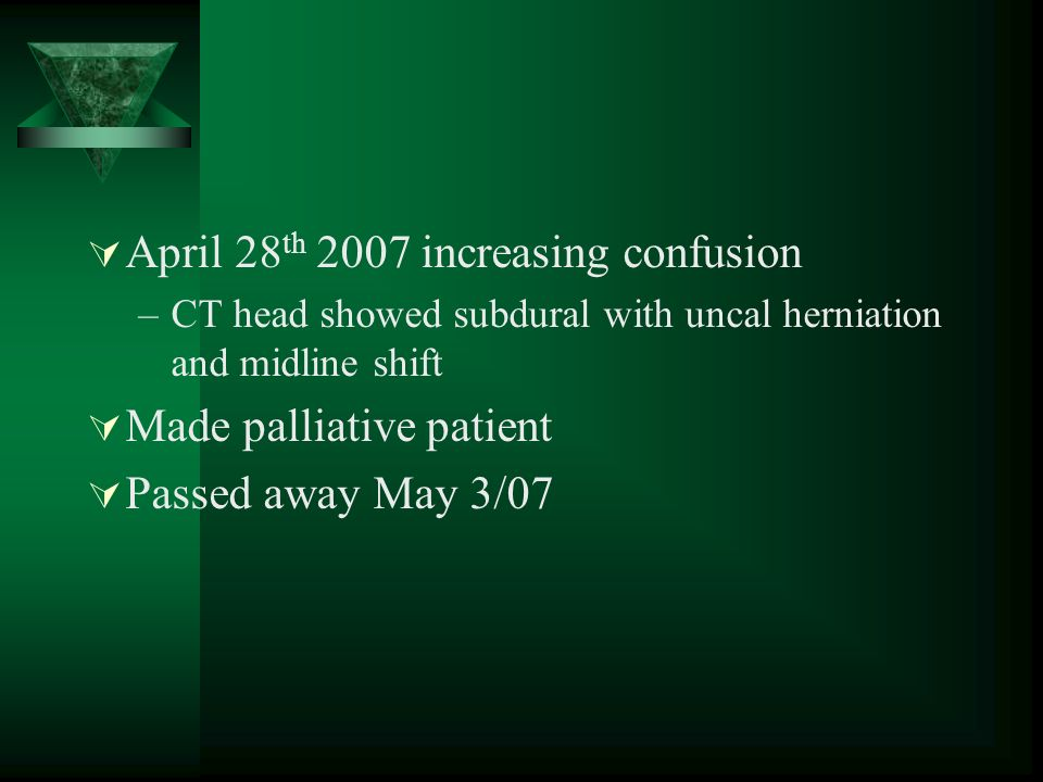 April 28 th 2007 increasing confusion –CT head showed subdural with uncal herniation and midline shift Made palliative patient Passed away May 3/07