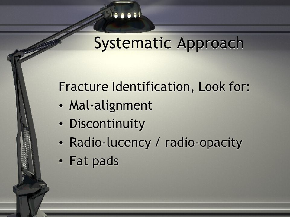 Systematic Approach Fracture Identification, Look for: Mal-alignment Discontinuity Radio-lucency / radio-opacity Fat pads Fracture Identification, Look for: Mal-alignment Discontinuity Radio-lucency / radio-opacity Fat pads