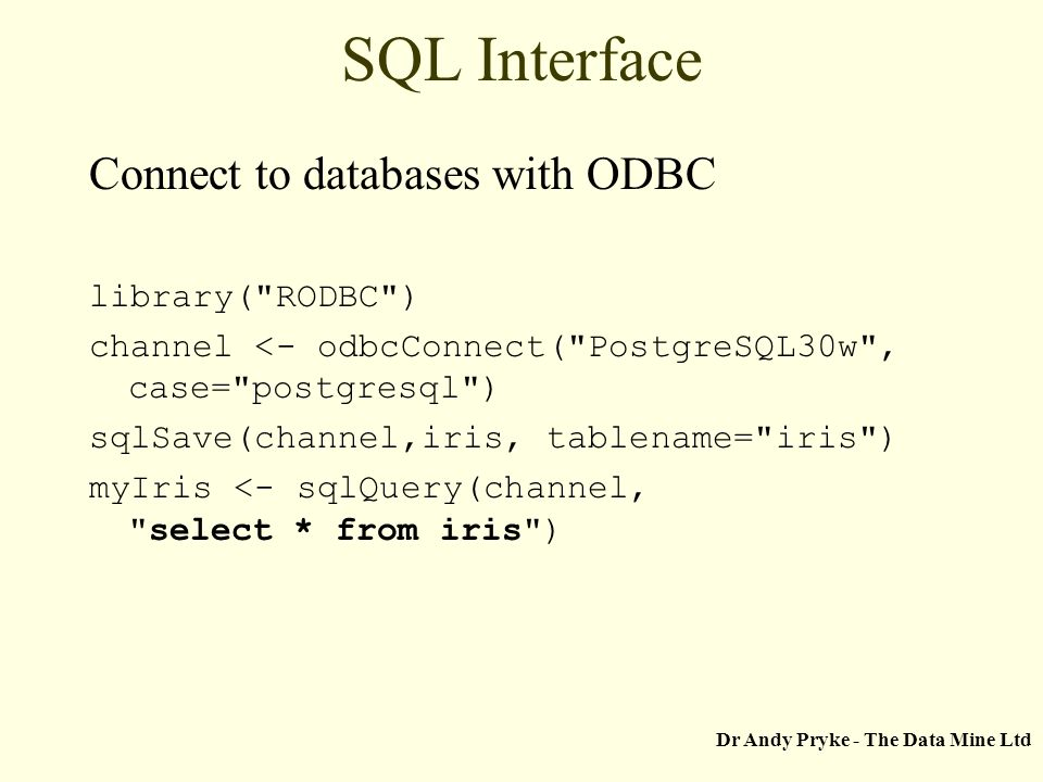Dr Andy Pryke - The Data Mine Ltd SQL Interface Connect to databases with ODBC library( RODBC ) channel <- odbcConnect( PostgreSQL30w , case= postgresql ) sqlSave(channel,iris, tablename= iris ) myIris <- sqlQuery(channel, select * from iris )