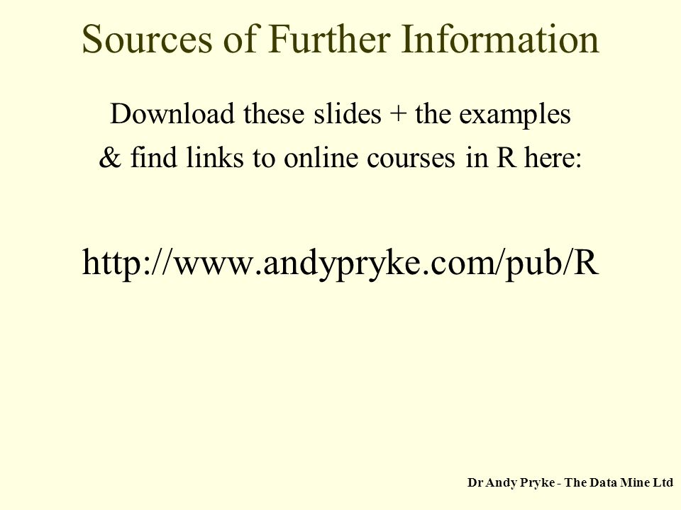 Dr Andy Pryke - The Data Mine Ltd Sources of Further Information Download these slides + the examples & find links to online courses in R here: http://www.andypryke.com/pub/R