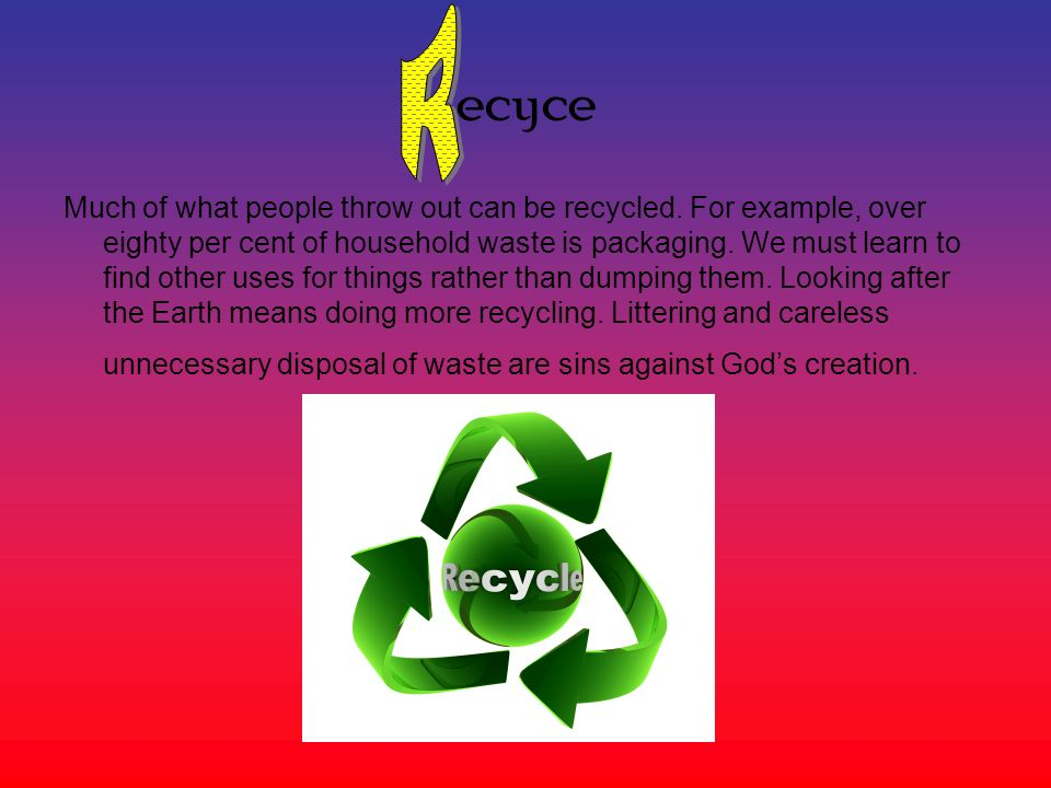 ecyce Much of what people throw out can be recycled.
