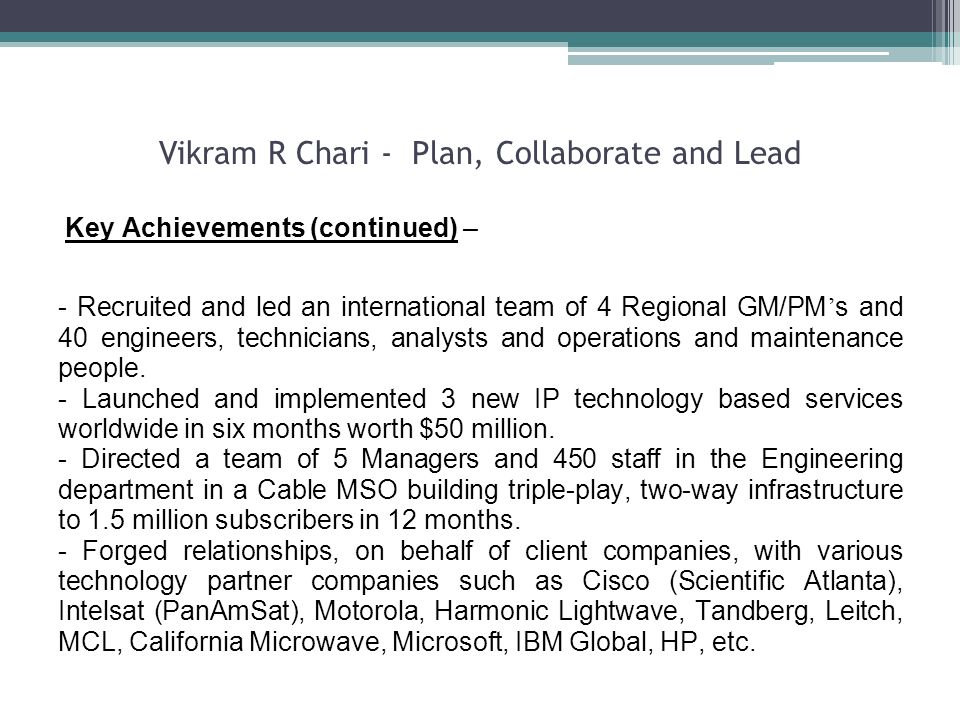 Vikram R Chari - Plan, Collaborate and Lead Key Achievements (continued) – - Recruited and led an international team of 4 Regional GM/PM s and 40 engineers, technicians, analysts and operations and maintenance people.