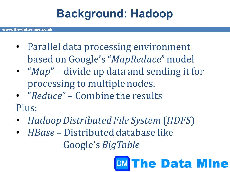 www.the-data-mine.co.uk Background: Hadoop Parallel data processing environment based on Googles MapReduce model Map – divide up data and sending it for processing to multiple nodes.