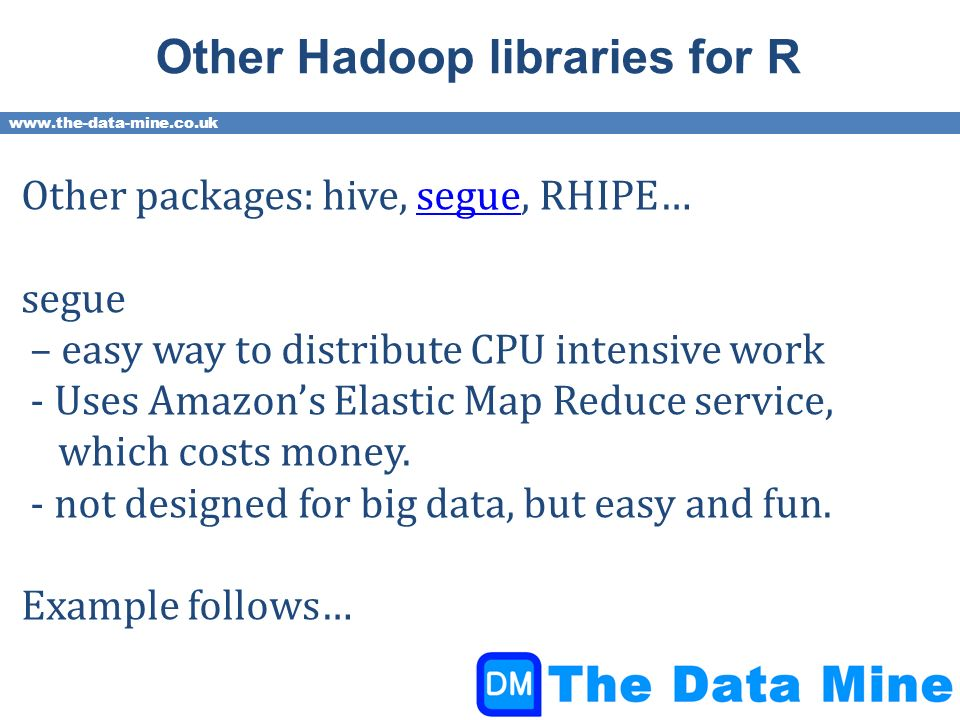 www.the-data-mine.co.uk Other Hadoop libraries for R Other packages: hive, segue, RHIPE…segue – easy way to distribute CPU intensive work - Uses Amazons Elastic Map Reduce service, which costs money.