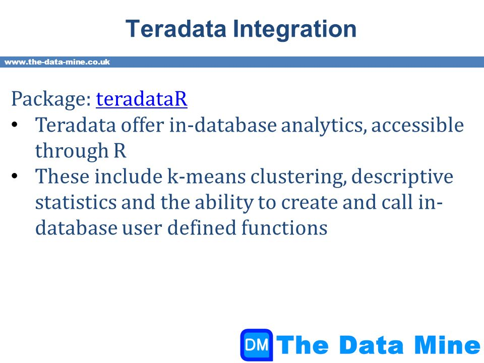 www.the-data-mine.co.uk Teradata Integration Package: teradataRteradataR Teradata offer in-database analytics, accessible through R These include k-means clustering, descriptive statistics and the ability to create and call in- database user defined functions