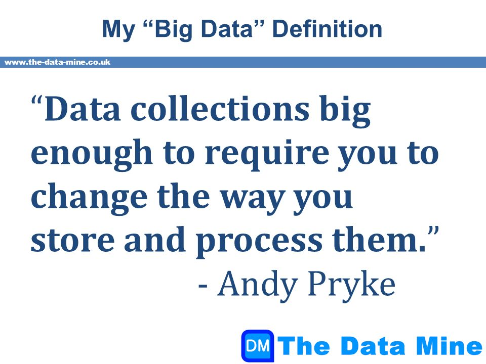 www.the-data-mine.co.uk My Big Data Definition Data collections big enough to require you to change the way you store and process them.