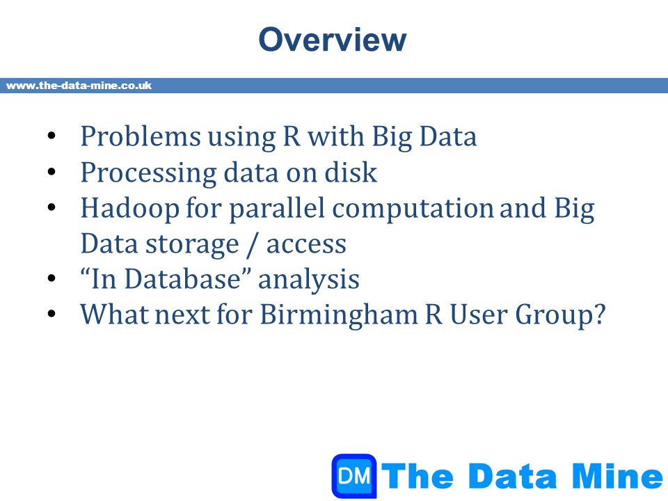 www.the-data-mine.co.uk Overview Problems using R with Big Data Processing data on disk Hadoop for parallel computation and Big Data storage / access In Database analysis What next for Birmingham R User Group