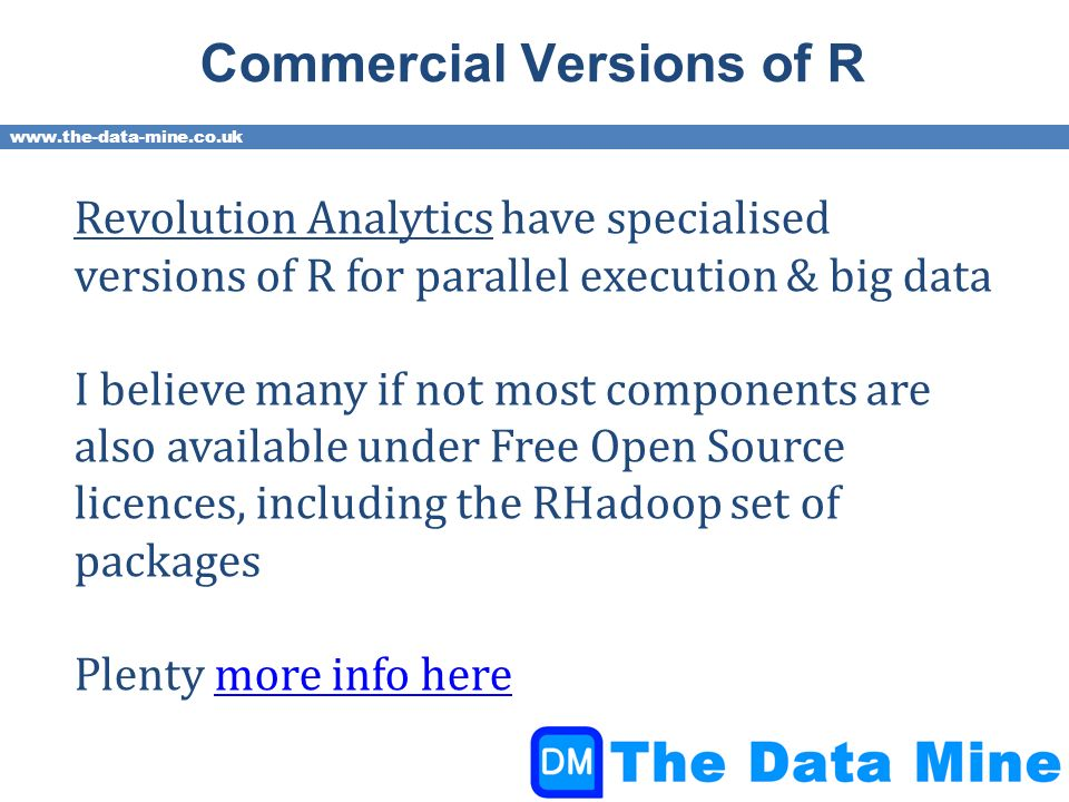 www.the-data-mine.co.uk Commercial Versions of R Revolution Analytics have specialised versions of R for parallel execution & big data I believe many if not most components are also available under Free Open Source licences, including the RHadoop set of packages Plenty more info heremore info here
