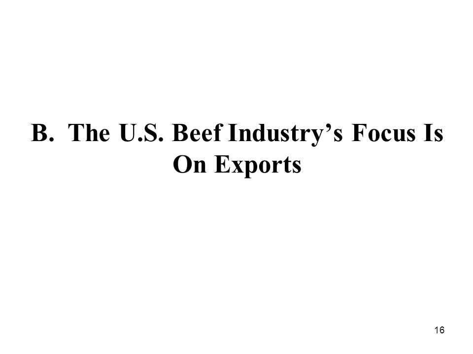 16 B. The U.S. Beef Industrys Focus Is On Exports