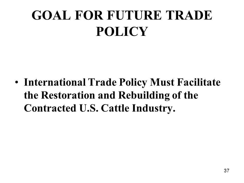 37 GOAL FOR FUTURE TRADE POLICY International Trade Policy Must Facilitate the Restoration and Rebuilding of the Contracted U.S.