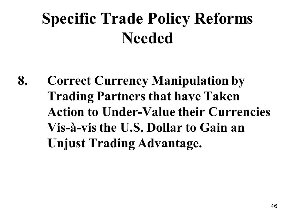 46 Specific Trade Policy Reforms Needed 8.Correct Currency Manipulation by Trading Partners that have Taken Action to Under-Value their Currencies Vis-à-vis the U.S.