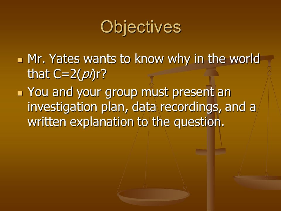 Objectives Mr. Yates wants to know why in the world that C=2(pi)r.