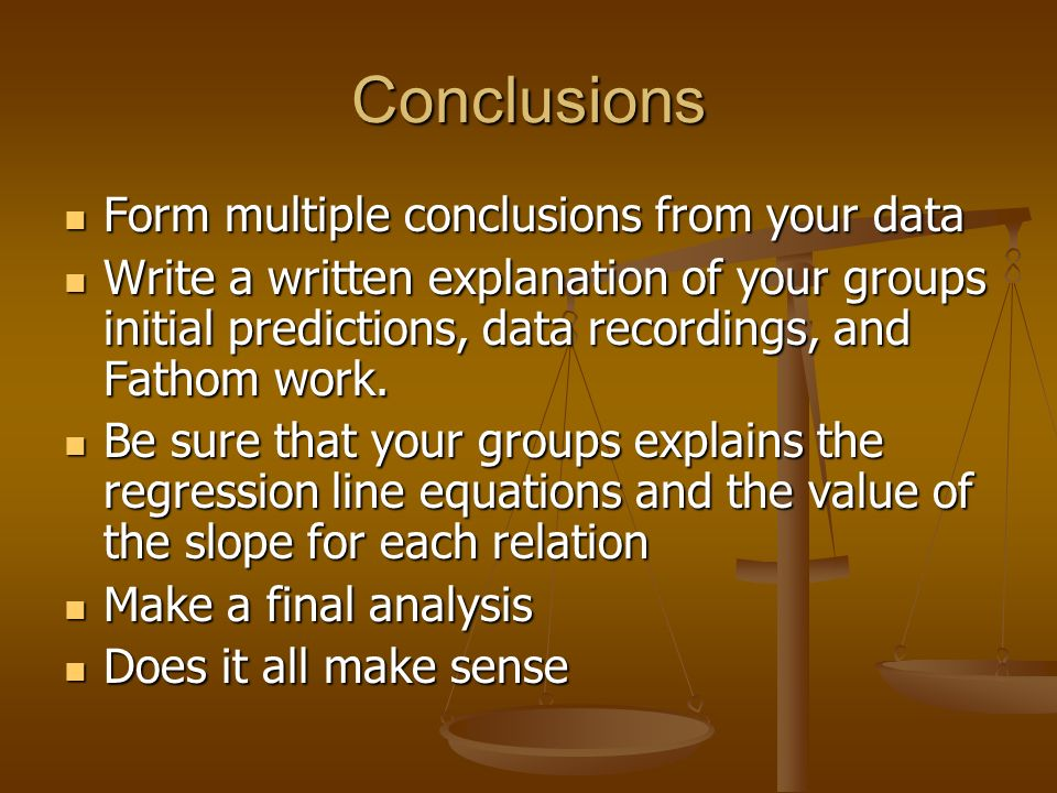 Conclusions Form multiple conclusions from your data Form multiple conclusions from your data Write a written explanation of your groups initial predictions, data recordings, and Fathom work.