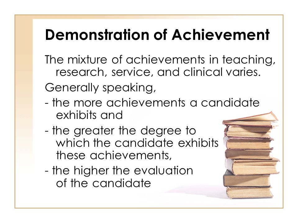 Demonstration of Achievement The mixture of achievements in teaching, research, service, and clinical varies.