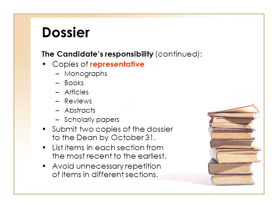 Dossier The Candidates responsibility (continued): Copies of representative –Monographs –Books –Articles –Reviews –Abstracts –Scholarly papers Submit two copies of the dossier to the Dean by October 31.