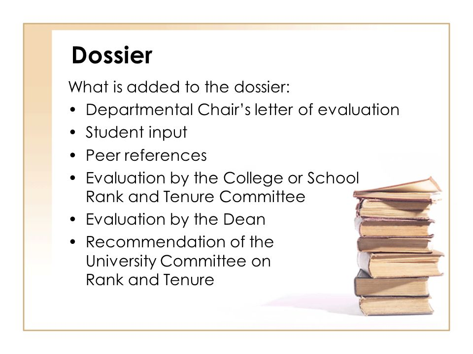 Dossier What is added to the dossier: Departmental Chairs letter of evaluation Student input Peer references Evaluation by the College or School Rank and Tenure Committee Evaluation by the Dean Recommendation of the University Committee on Rank and Tenure