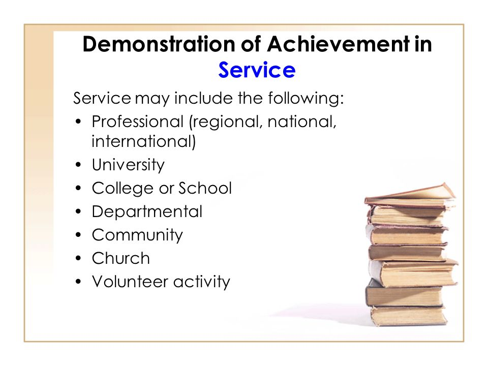 Demonstration of Achievement in Service Service may include the following: Professional (regional, national, international) University College or School Departmental Community Church Volunteer activity