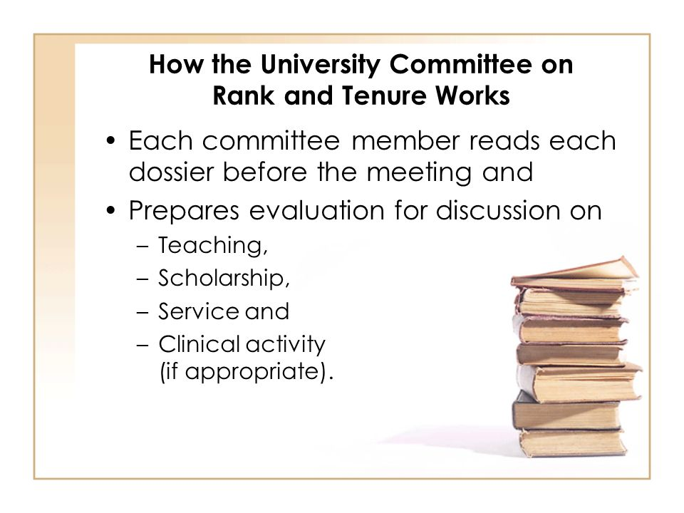 How the University Committee on Rank and Tenure Works Each committee member reads each dossier before the meeting and Prepares evaluation for discussion on –Teaching, –Scholarship, –Service and –Clinical activity (if appropriate).