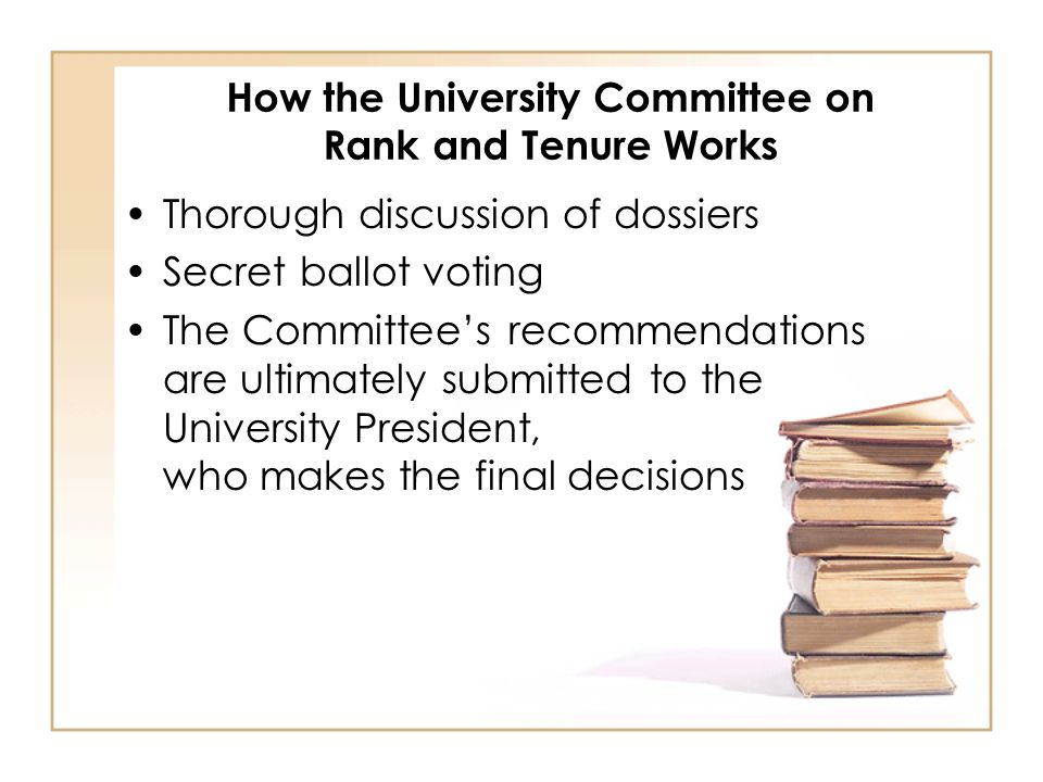 How the University Committee on Rank and Tenure Works Thorough discussion of dossiers Secret ballot voting The Committees recommendations are ultimately submitted to the University President, who makes the final decisions