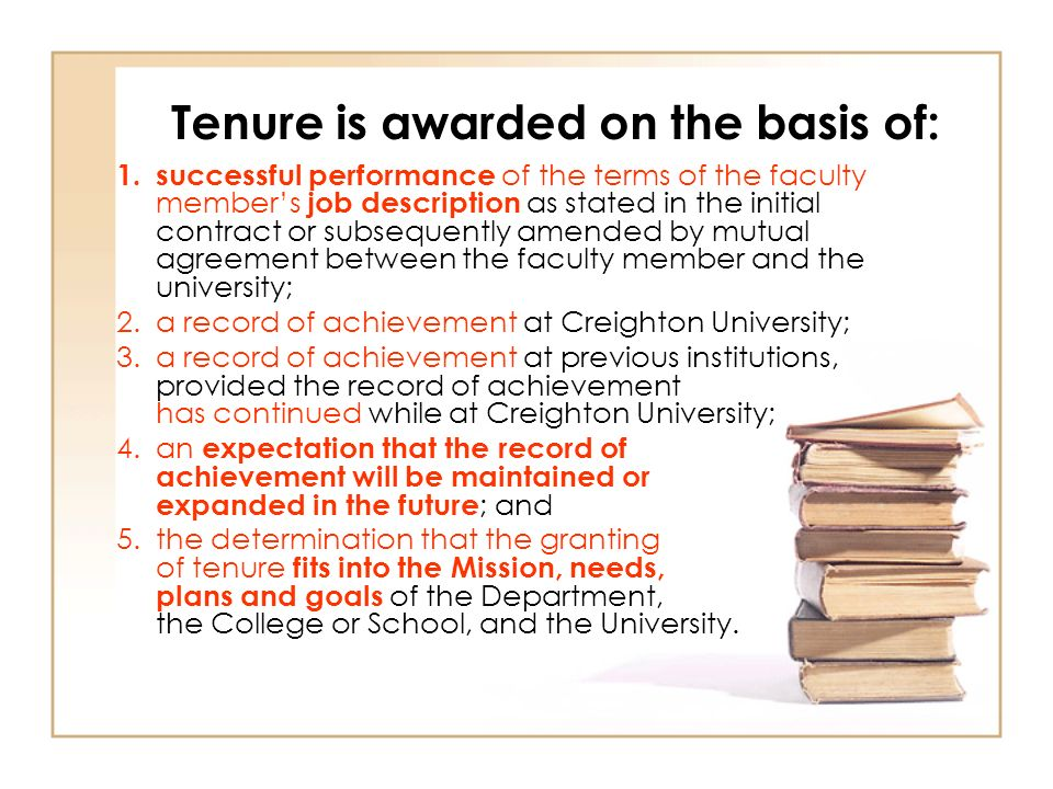 Tenure is awarded on the basis of: 1.successful performance of the terms of the faculty members job description as stated in the initial contract or subsequently amended by mutual agreement between the faculty member and the university; 2.a record of achievement at Creighton University; 3.a record of achievement at previous institutions, provided the record of achievement has continued while at Creighton University; 4.an expectation that the record of achievement will be maintained or expanded in the future ; and 5.the determination that the granting of tenure fits into the Mission, needs, plans and goals of the Department, the College or School, and the University.